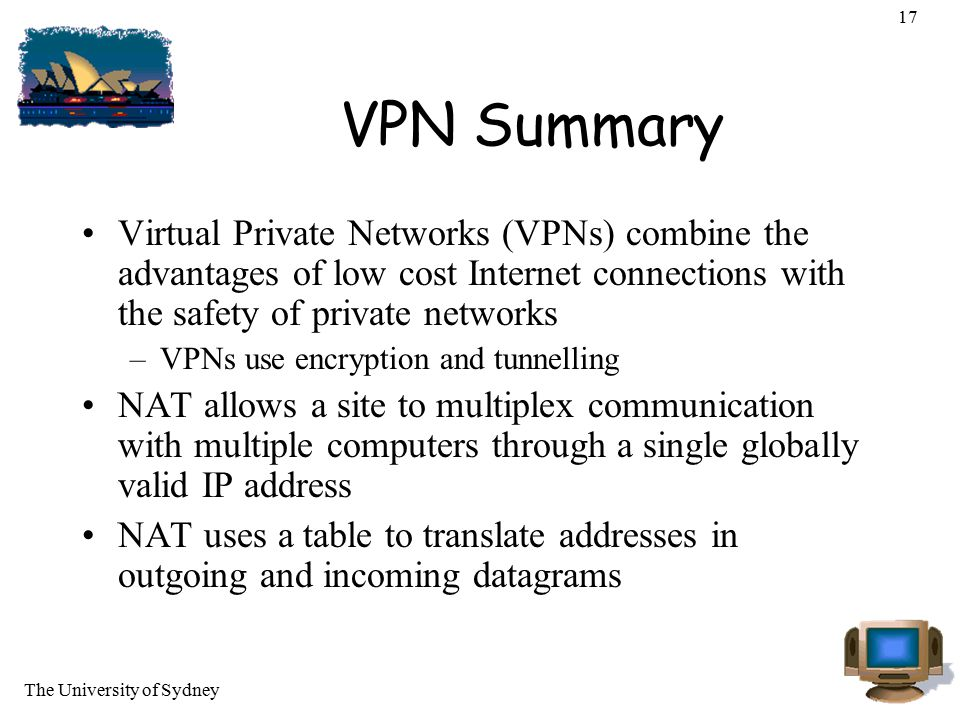 17 VPN Summary. Virtual Private Networks (VPNs) combine the advantages of low cost Internet connections with the safety of private networks.