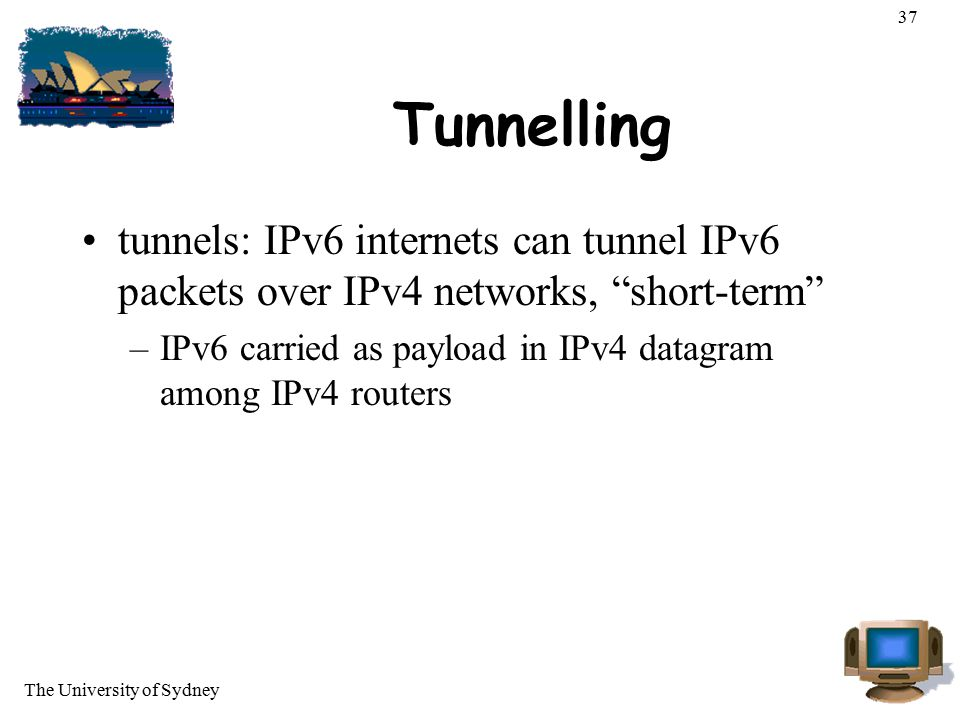 37 Tunnelling. tunnels: IPv6 internets can tunnel IPv6 packets over IPv4 networks, short-term