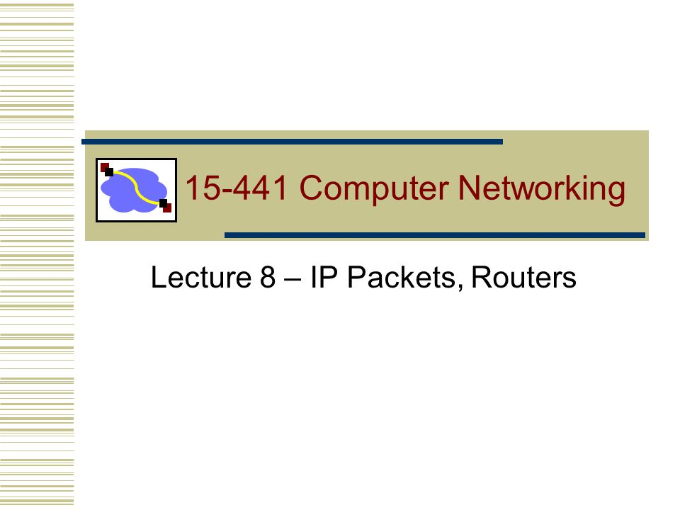 Lecture 8 – IP Packets, Routers