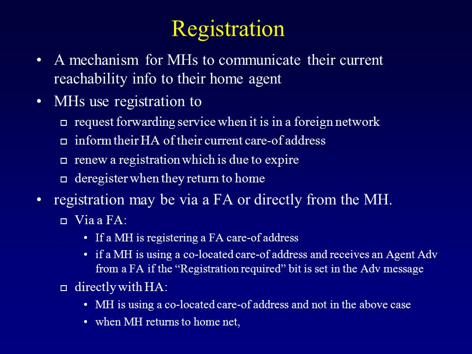 Registration A mechanism for MHs to communicate their current reachability info to their home agent.