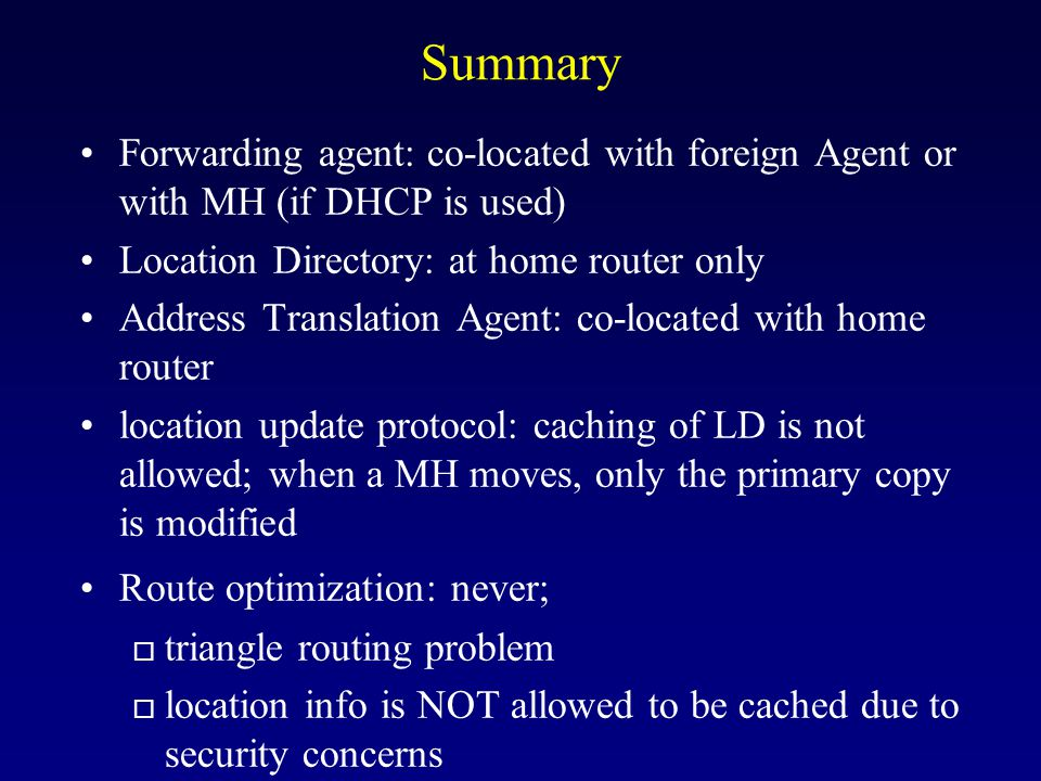 Summary Forwarding agent: co-located with foreign Agent or with MH (if DHCP is used) Location Directory: at home router only.
