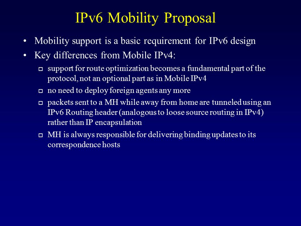 IPv6 Mobility Proposal Mobility support is a basic requirement for IPv6 design. Key differences from Mobile IPv4: