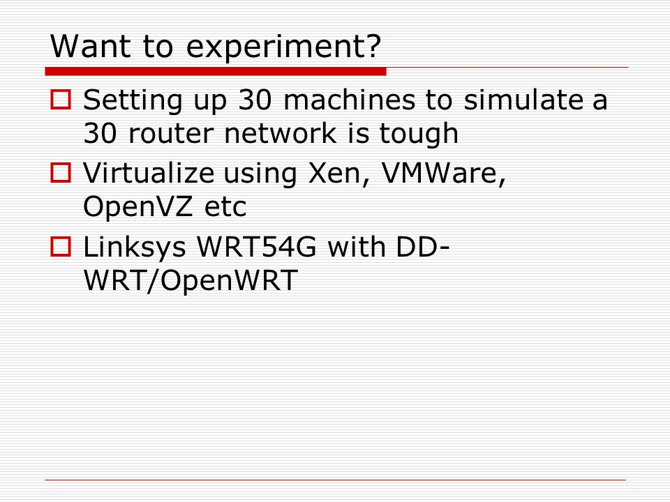 Want to experiment Setting up 30 machines to simulate a 30 router network is tough. Virtualize using Xen, VMWare, OpenVZ etc.