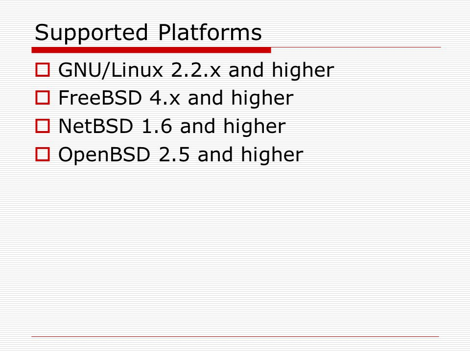 Supported Platforms GNU/Linux 2.2.x and higher FreeBSD 4.x and higher