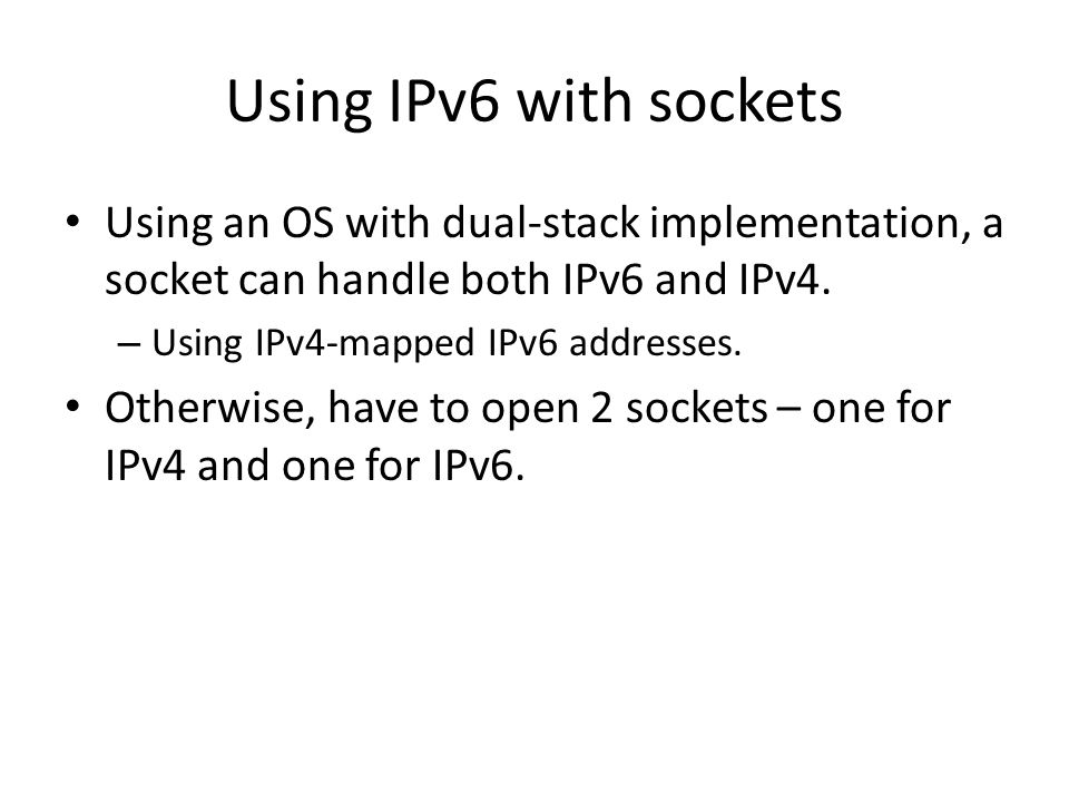 Using IPv6 with sockets Using an OS with dual-stack implementation, a socket can handle both IPv6 and IPv4.