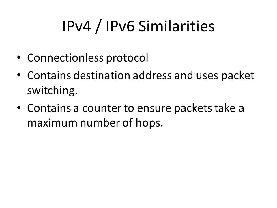 IPv4 / IPv6 Similarities Connectionless protocol