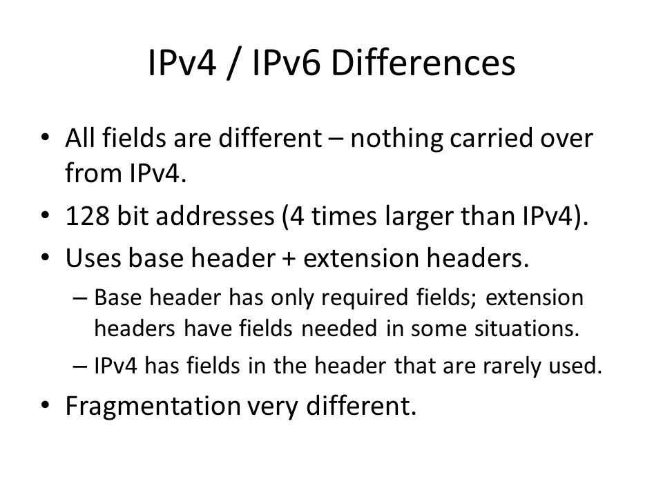 IPv4 / IPv6 Differences All fields are different – nothing carried over from IPv4. 128 bit addresses (4 times larger than IPv4).