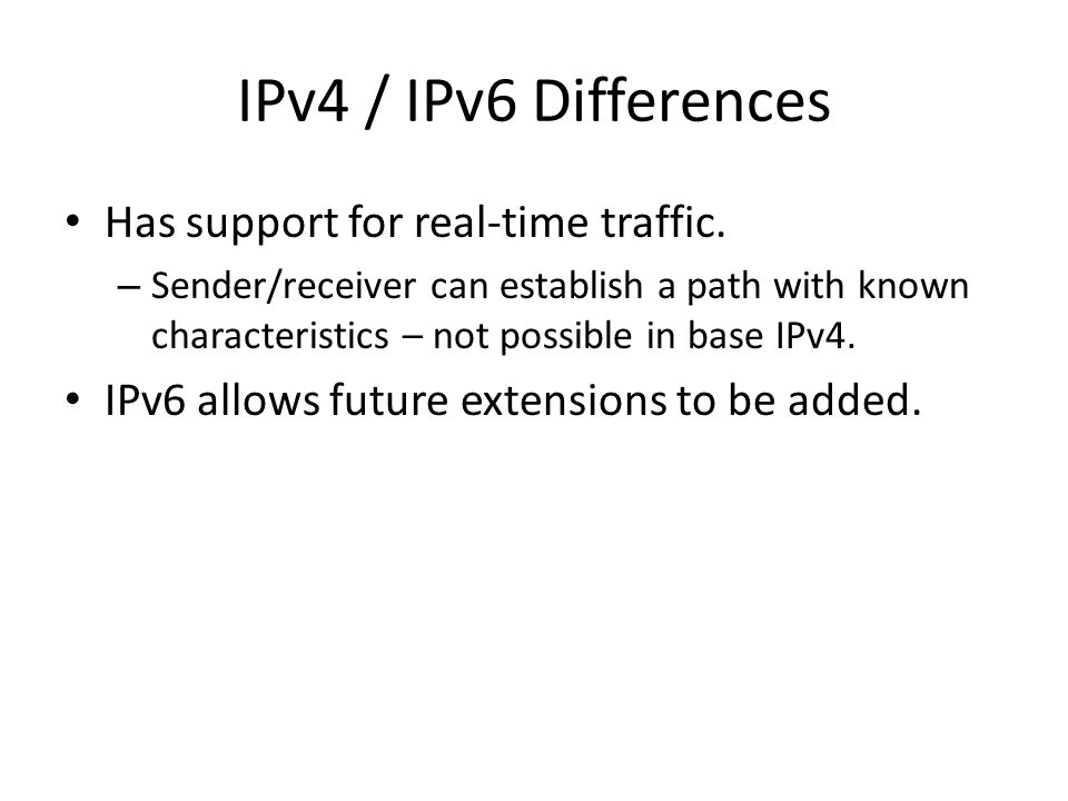 IPv4 / IPv6 Differences Has support for real-time traffic.