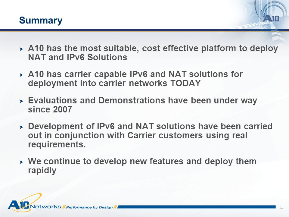 Summary A10 has the most suitable, cost effective platform to deploy NAT and IPv6 Solutions.