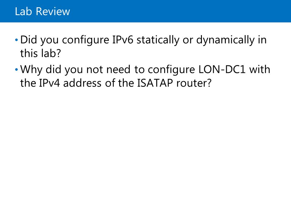 20410B Lab Review. 8: Implementing IPv6. Why did you not need to configure LON-DC1 with the IPv4 address of the ISATAP router