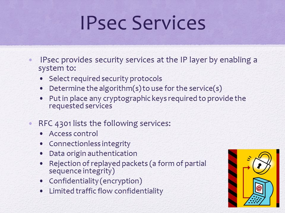 IPsec Services IPsec provides security services at the IP layer by enabling a system to: Select required security protocols.