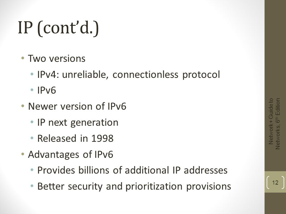 IP (cont'd.) Two versions IPv4: unreliable, connectionless protocol