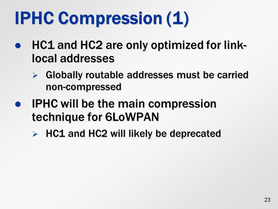 IPHC Compression (1) HC1 and HC2 are only optimized for link-local addresses. Globally routable addresses must be carried non-compressed.