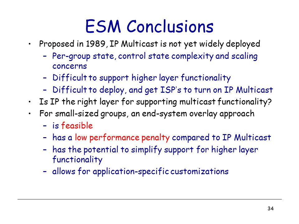 ESM Conclusions Proposed in 1989, IP Multicast is not yet widely deployed. Per-group state, control state complexity and scaling concerns.