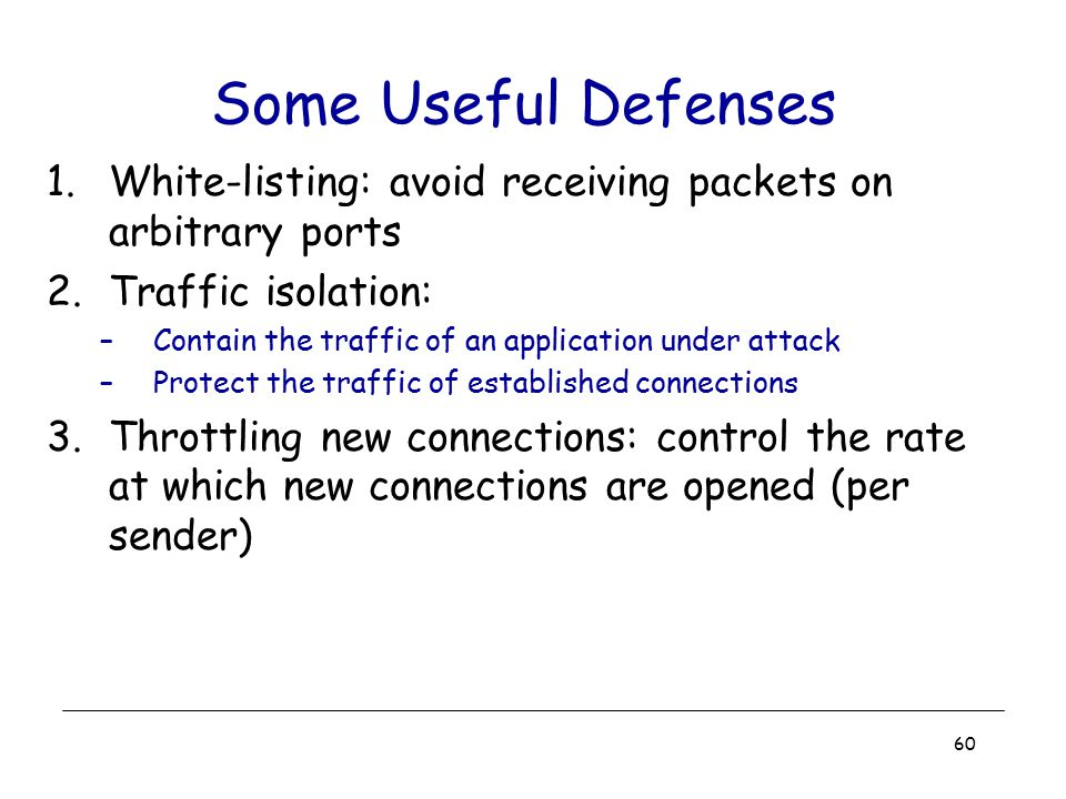 Some Useful Defenses White-listing: avoid receiving packets on arbitrary ports. Traffic isolation: