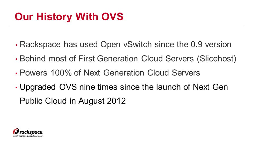 Our History With OVS Rackspace has used Open vSwitch since the 0.9 version. Behind most of First Generation Cloud Servers (Slicehost)