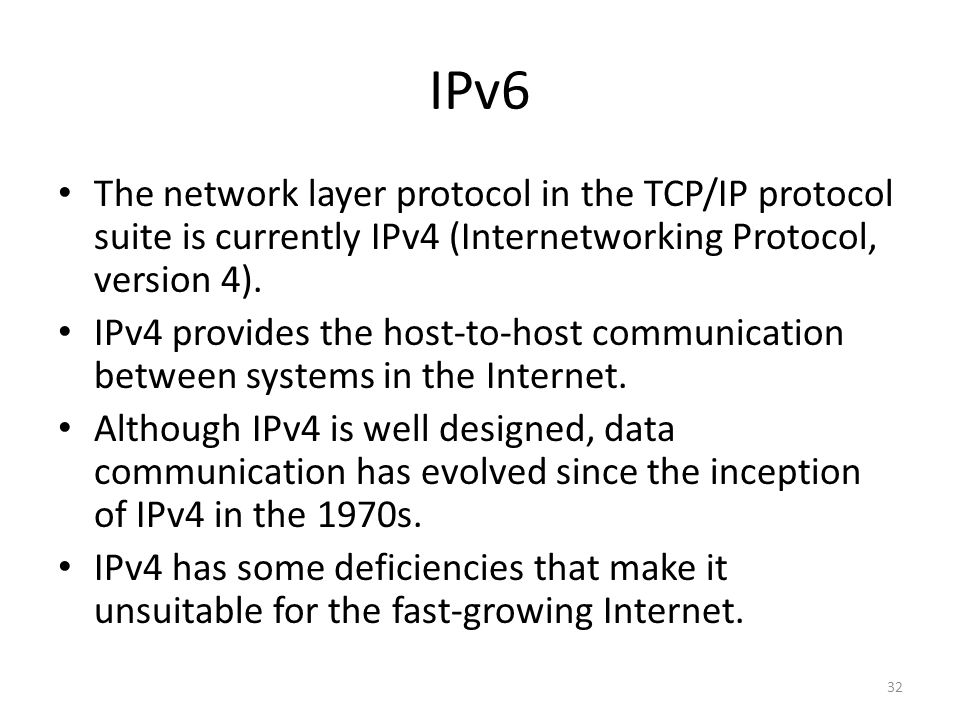 IPv6 The network layer protocol in the TCP/IP protocol suite is currently IPv4 (Internetworking Protocol, version 4).