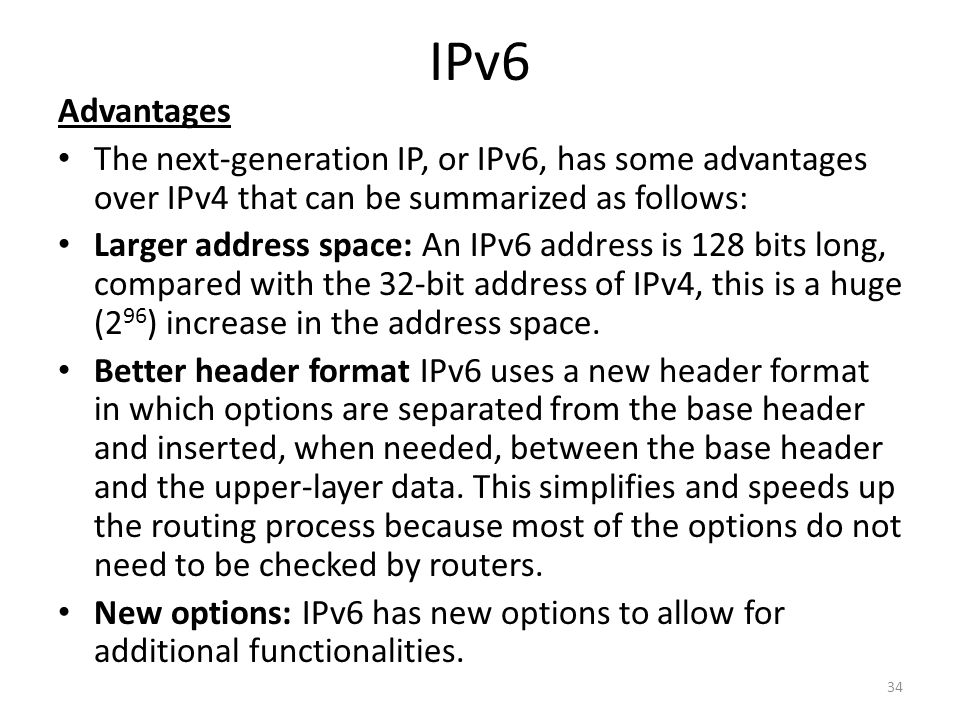 IPv6 Advantages. The next-generation IP, or IPv6, has some advantages over IPv4 that can be summarized as follows: