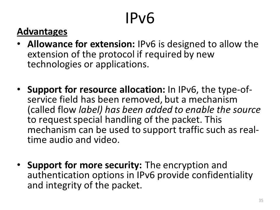 IPv6 Advantages. Allowance for extension: IPv6 is designed to allow the extension of the protocol if required by new technologies or applications.