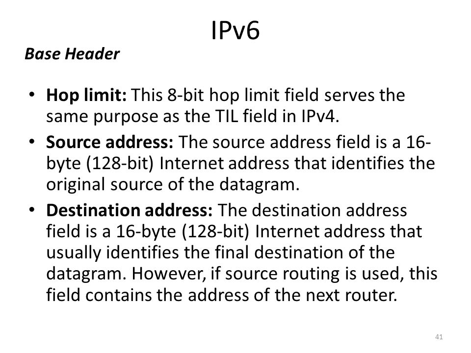 IPv6 Base Header. Hop limit: This 8-bit hop limit field serves the same purpose as the TIL field in IPv4.