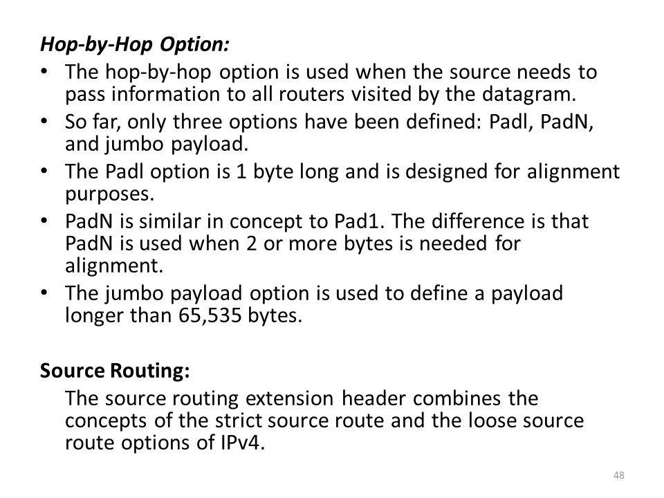 Hop-by-Hop Option: The hop-by-hop option is used when the source needs to pass information to all routers visited by the datagram.