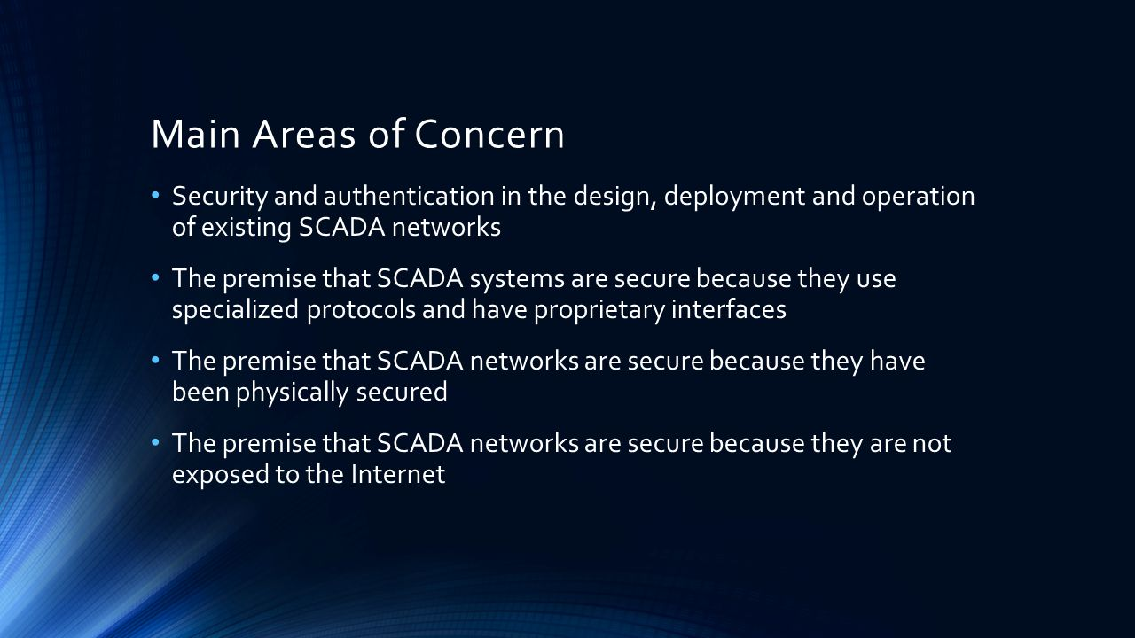 Main Areas of Concern Security and authentication in the design, deployment and operation of existing SCADA networks.