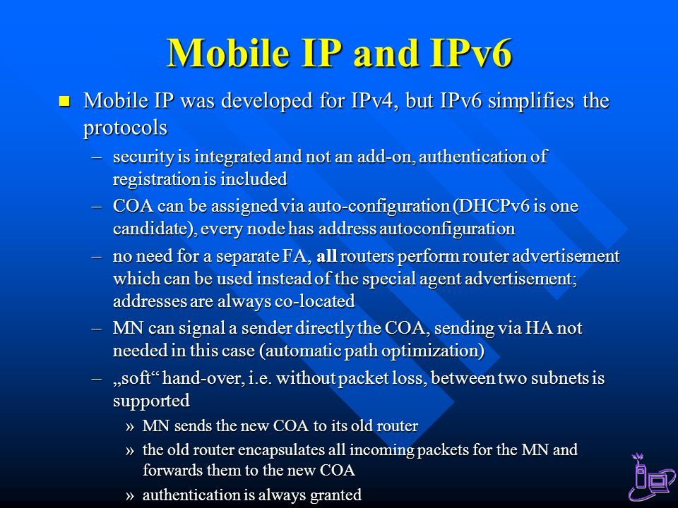 Mobile IP and IPv6 Mobile IP was developed for IPv4, but IPv6 simplifies the protocols.