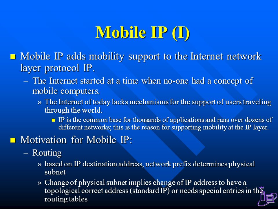 Mobile IP (I) Mobile IP adds mobility support to the Internet network layer protocol IP.