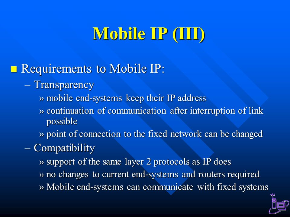 Mobile IP (III) Requirements to Mobile IP: Transparency Compatibility