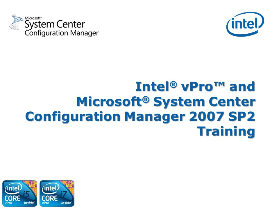 Intel® vPro™ and Microsoft® System Center Configuration Manager 2007 SP2 Training
