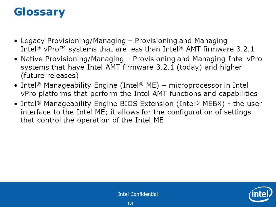 Glossary Legacy Provisioning/Managing – Provisioning and Managing Intel® vPro™ systems that are less than Intel® AMT firmware 3.2.1.