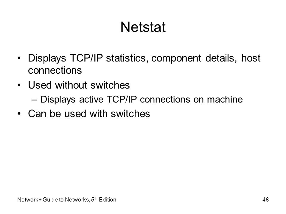 Netstat Displays TCP/IP statistics, component details, host connections. Used without switches. Displays active TCP/IP connections on machine.
