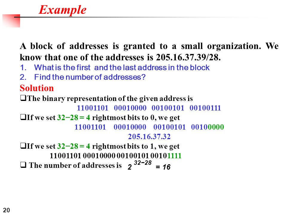 Example A block of addresses is granted to a small organization. We know that one of the addresses is 205.16.37.39/28.