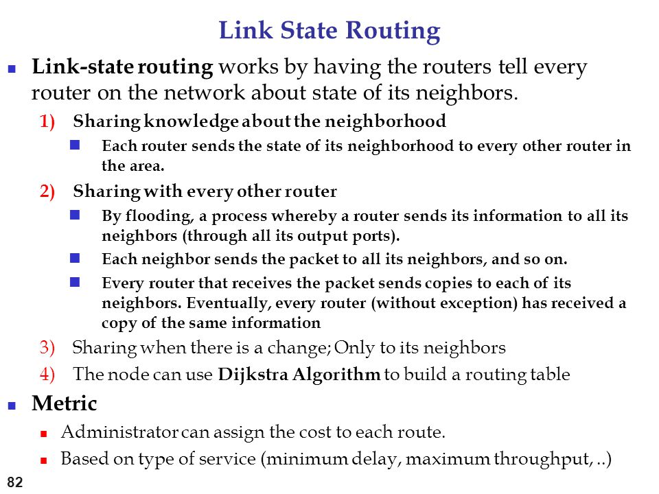 Link State Routing Link-state routing works by having the routers tell every router on the network about state of its neighbors.