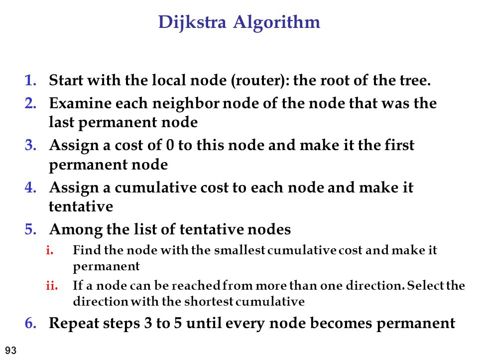 Dijkstra Algorithm Start with the local node (router): the root of the tree. Examine each neighbor node of the node that was the last permanent node.