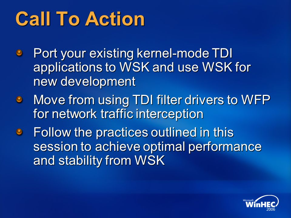 WinHEC 2006 4/11/2017 11:44 AM. Call To Action. Port your existing kernel-mode TDI applications to WSK and use WSK for new development.
