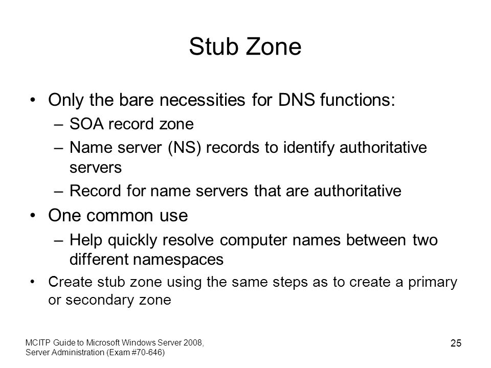 Stub Zone Only the bare necessities for DNS functions: One common use
