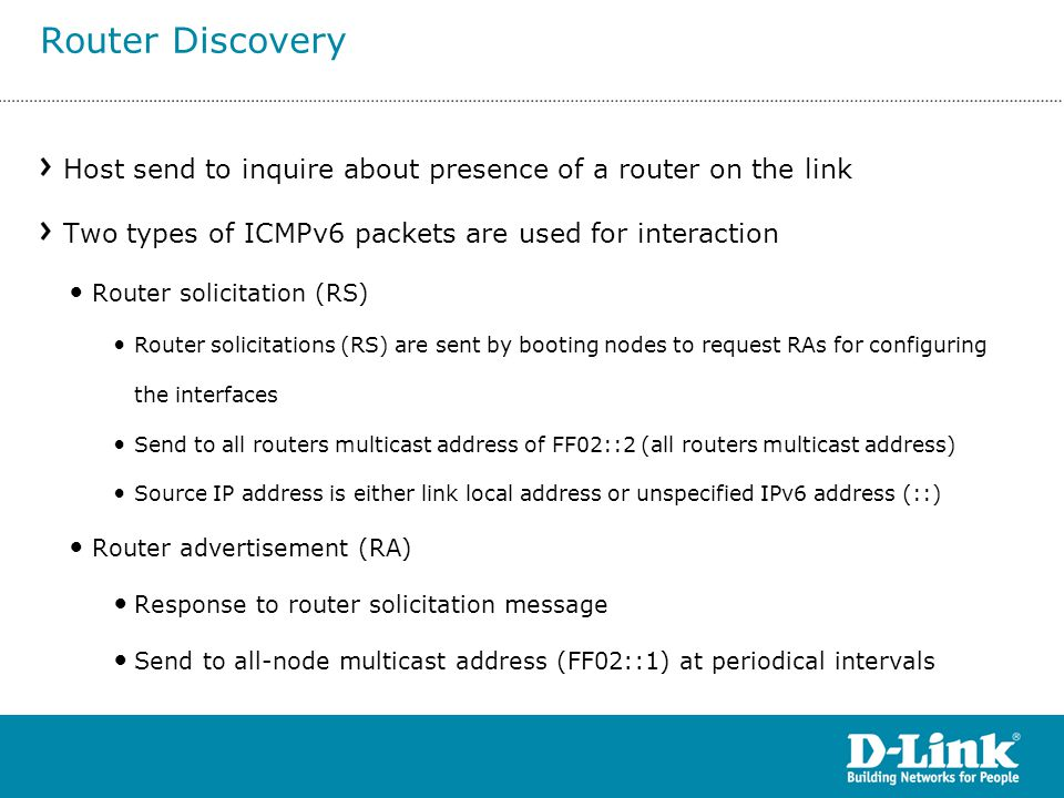 Router Discovery Host send to inquire about presence of a router on the link. Two types of ICMPv6 packets are used for interaction.