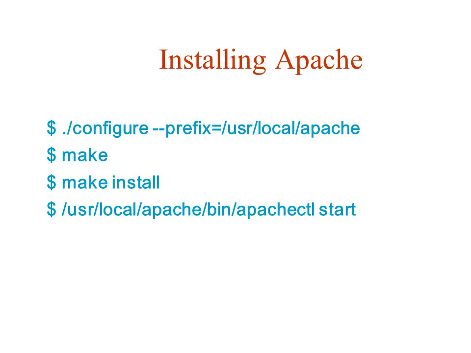 Installing Apache $ ./configure --prefix=/usr/local/apache $ make