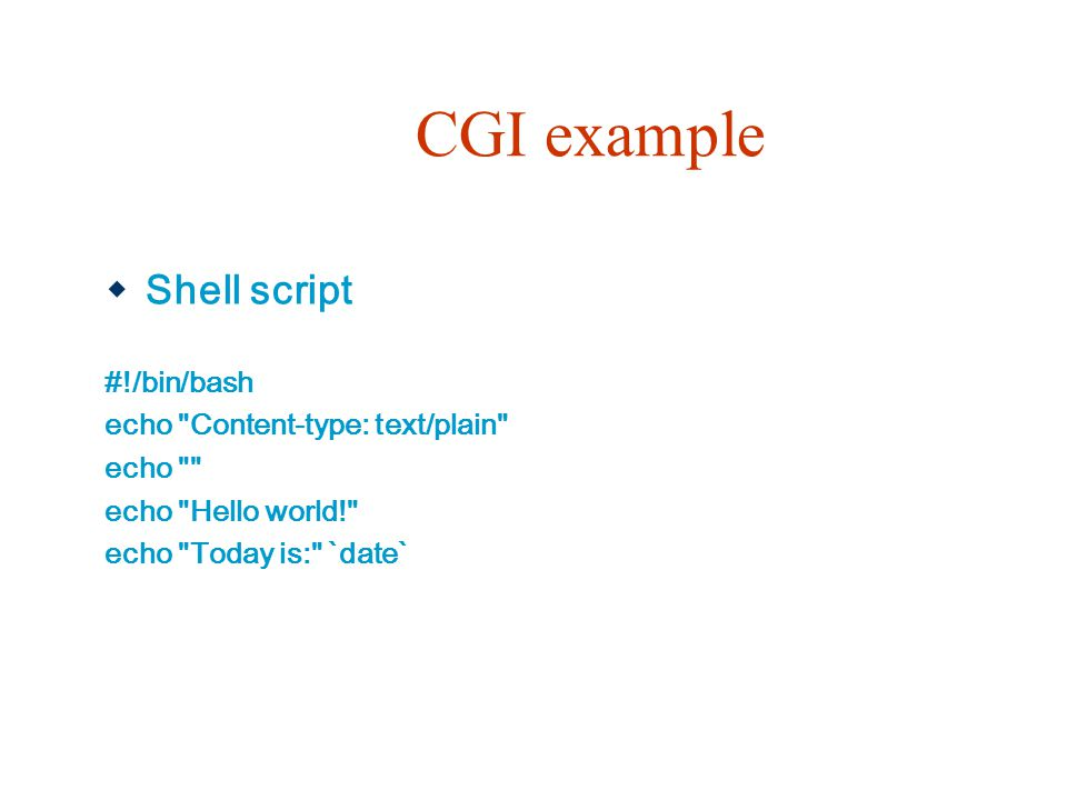 CGI example Shell script #!/bin/bash echo Content-type: text/plain
