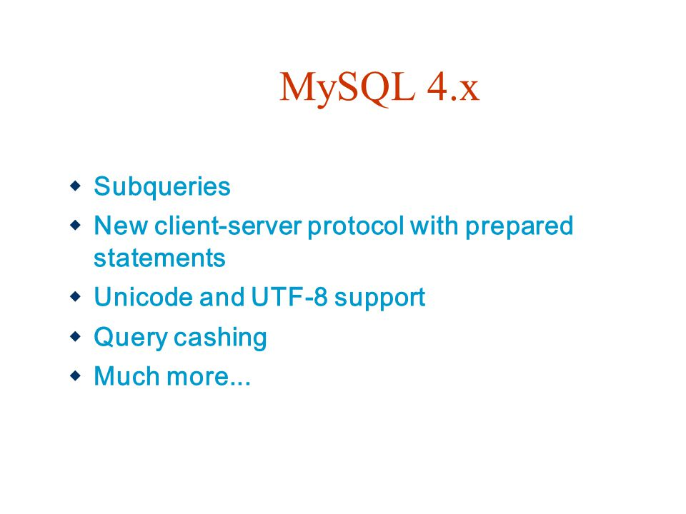 MySQL 4.x Subqueries. New client-server protocol with prepared statements. Unicode and UTF-8 support.