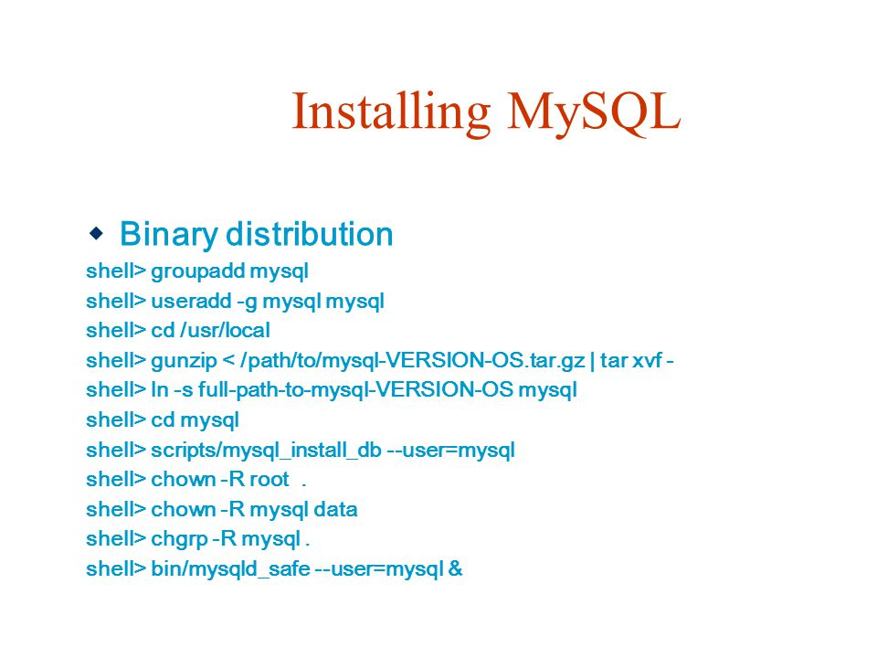 Installing MySQL Binary distribution shell> groupadd mysql