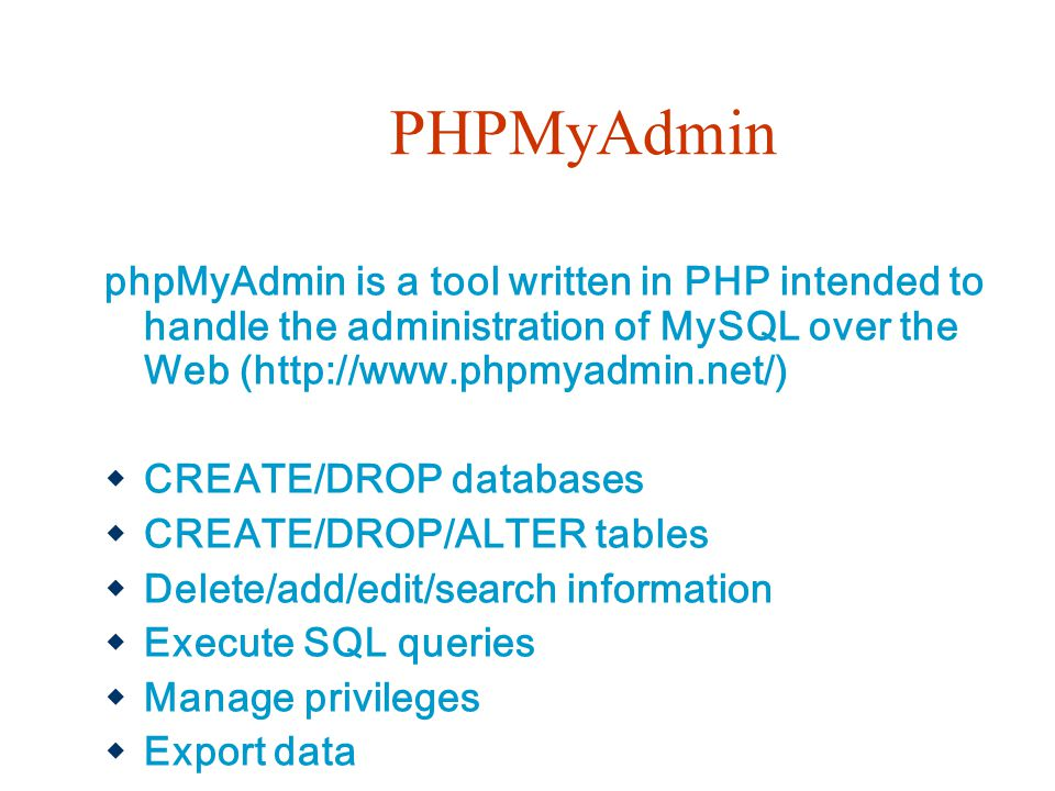 PHPMyAdmin phpMyAdmin is a tool written in PHP intended to handle the administration of MySQL over the Web (http://www.phpmyadmin.net/)