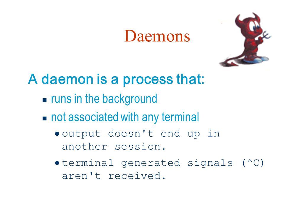 Daemons A daemon is a process that: runs in the background