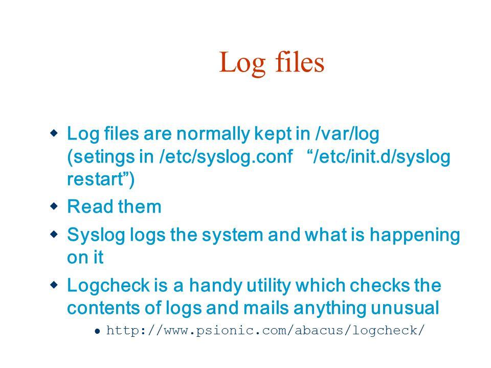 Log files Log files are normally kept in /var/log (setings in /etc/syslog.conf /etc/init.d/syslog restart )