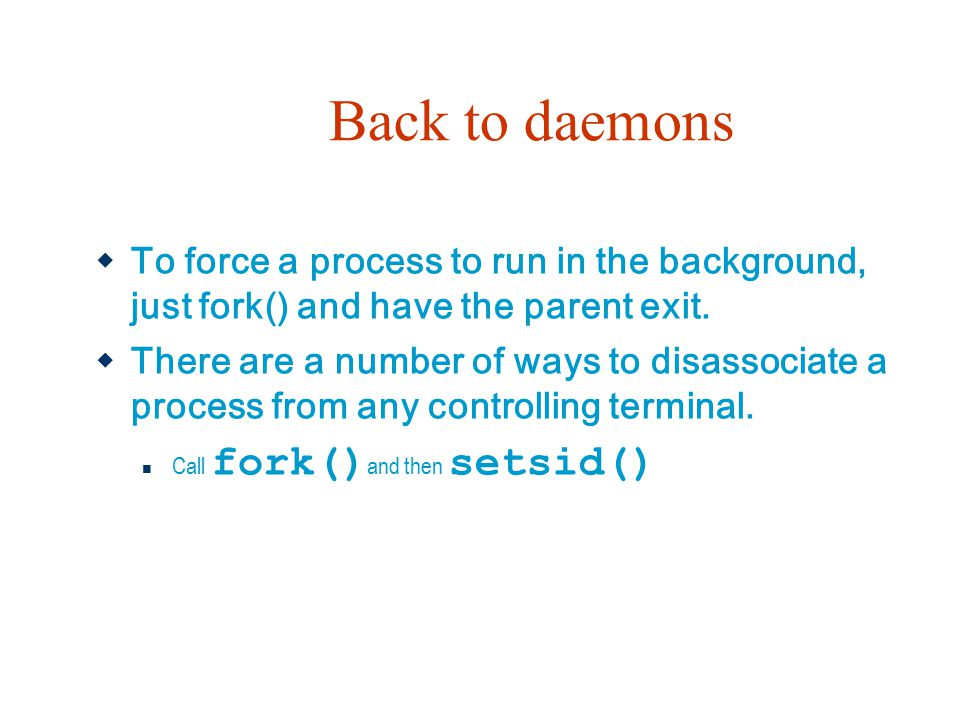 Back to daemons To force a process to run in the background, just fork() and have the parent exit.