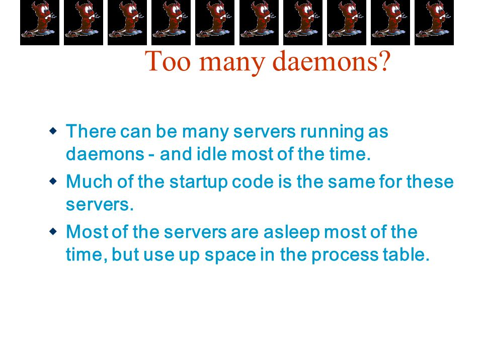 Too many daemons There can be many servers running as daemons - and idle most of the time.