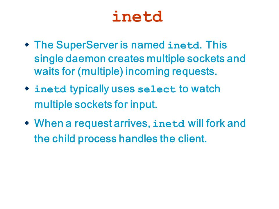 inetd The SuperServer is named inetd. This single daemon creates multiple sockets and waits for (multiple) incoming requests.