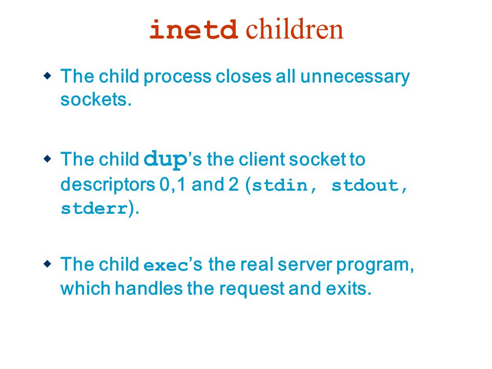inetd children The child process closes all unnecessary sockets.