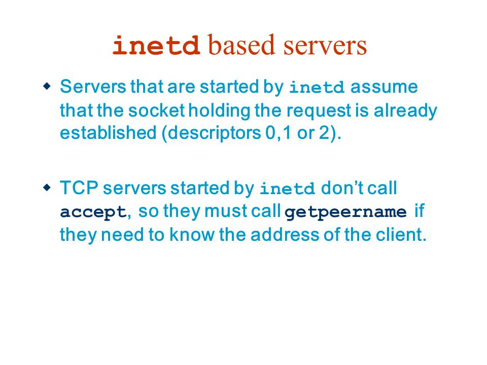 inetd based servers Servers that are started by inetd assume that the socket holding the request is already established (descriptors 0,1 or 2).